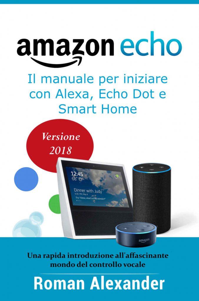 Amazon Echo: Guida completa per Alexa, Echo Dot e Smart Home: Una introduzione all'affascinante mondo del controllo vocale Copertina flessibile